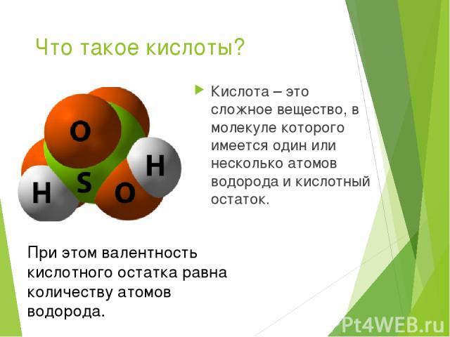 Что такое кислоты? Кислота – это сложное вещество, в молекуле которого имеется один или несколько атомов водорода и кислотный остаток. При этом валентность кислотного остатка равна количеству атомов водорода.