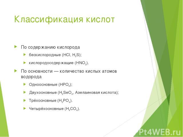 Классификация кислот По содержанию кислорода бескислородные (HCl, H2S); кислородосодержащие (HNO3). По основности— количество кислых атомов водорода Одноосновные (HPO3); Двухосновные (H2SeO4, Азелаиновая кислота); Трёхосновные (H3PO4). Четырёхоснов…