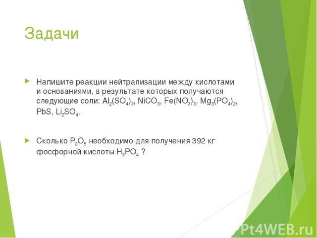 Задачи Напишите реакции нейтрализации между кислотами и основаниями, в результате которых получаются следующие соли: Al2(SO4)3, NiCO3, Fe(NO3)3, Mg3(PO4)2, PbS, Li2SO4. Сколько P2O5 необходимо для получения 392 кг фосфорной кислоты H3PO4 ?