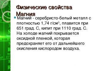 Физические свойства Магния Магний - серебристо-белый металл с плотностью 1,74 г/