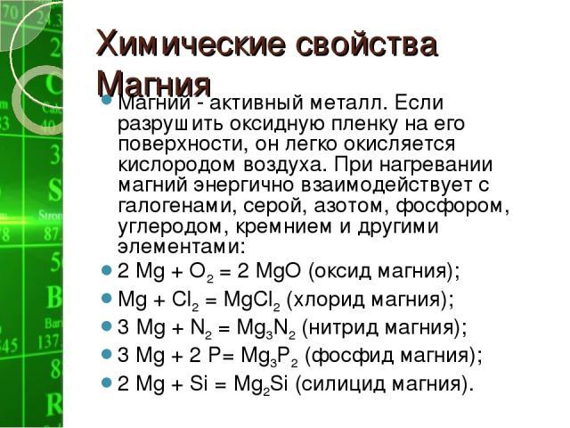 Химические свойства Магния Магний - активный металл. Если разрушить оксидную пленку на его поверхности, он легко окисляется кислородом воздуха. При нагревании магний энергично взаимодействует с галогенами, серой, азотом, фосфором, углеродом, кремние…
