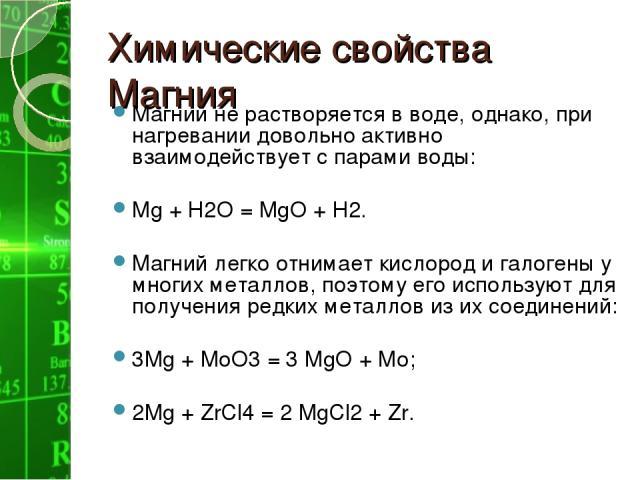 Химические свойства Магния Магний не растворяется в воде, однако, при нагревании довольно активно взаимодействует с парами воды: Мg + Н2О = МgО + Н2. Магний легко отнимает кислород и галогены у многих металлов, поэтому его используют для получения р…