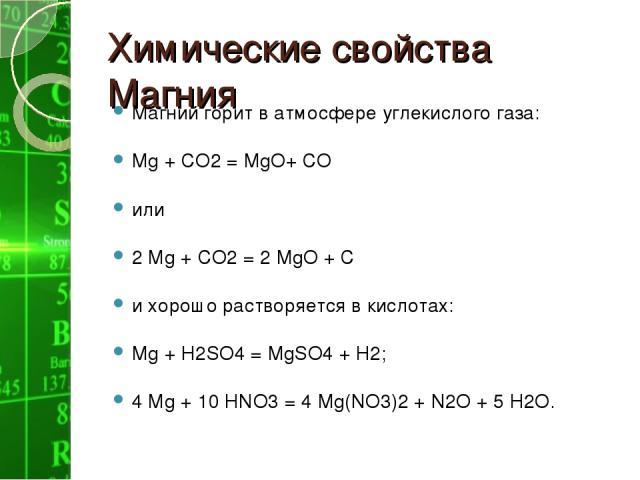 Химические свойства Магния Магний горит в атмосфере углекислого газа: Мg + СО2 = МgО+ СО или 2 Мg + СО2 = 2 МgО + С и хорошо растворяется в кислотах: Мg + Н2SO4 = МgSО4 + Н2; 4 Мg + 10 НNО3 = 4 Мg(NО3)2 + N2O + 5 Н2О.