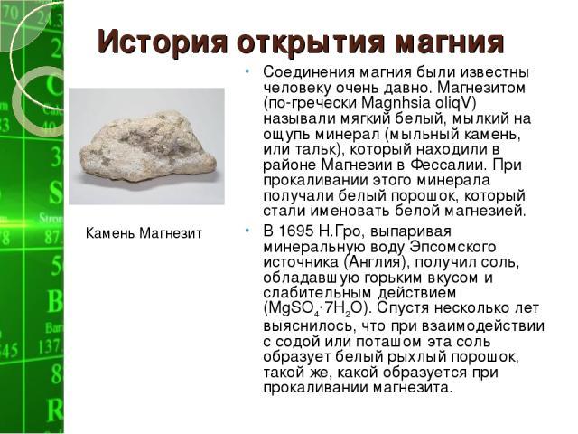 История открытия магния Соединения магния были известны человеку очень давно. Магнезитом (по-гречески Magnhsia oliqV) называли мягкий белый, мылкий на ощупь минерал (мыльный камень, или тальк), который находили в районе Магнезии в Фессалии. При прок…