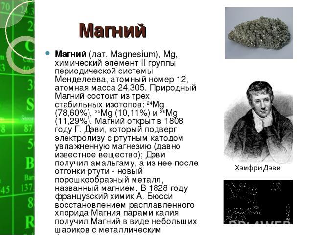 Магний Магний (лат. Magnesium), Mg, химический элемент II группы периодической системы Менделеева, атомный номер 12, атомная масса 24,305. Природный Магний состоит из трех стабильных изотопов: 24Mg (78,60%), 25Mg (10,11%) и 26Mg (11,29%). Магний отк…