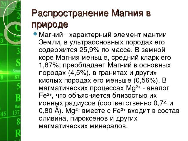 Распространение Магния в природе Магний - характерный элемент мантии Земли, в ультраосновных породах его содержится 25,9% по массе. В земной коре Магния меньше, средний кларк его 1,87%; преобладает Магний в основных породах (4,5%), в гранитах и друг…