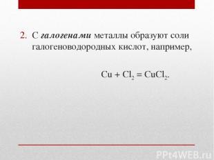 С галогенами металлы образуют соли галогеноводородных кислот, например, Cu + Cl2