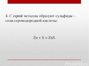 4. С серой металлы образуют сульфиды – соли сероводородной кислоты: Zn + S = ZnS