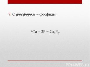 7. С фосфором – фосфиды: 3Ca + 2P = Ca3P2.