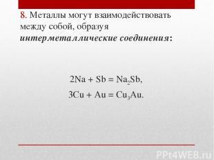 8. Металлы могут взаимодействовать между собой, образуя интерметаллические соеди