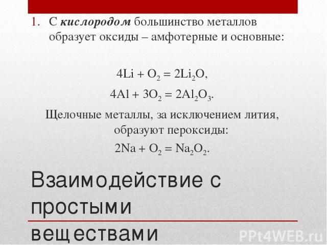 Взаимодействие с простыми веществами С кислородом большинство металлов образует оксиды – амфотерные и основные: 4Li + O2 = 2Li2O, 4Al + 3O2 = 2Al2O3. Щелочные металлы, за исключением лития, образуют пероксиды: 2Na + O2 = Na2O2.