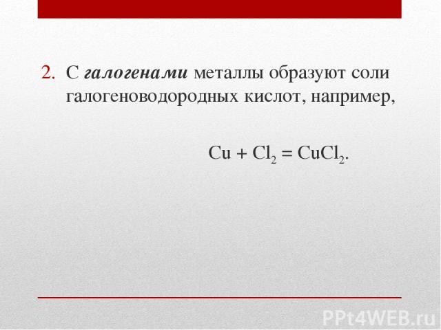 С галогенами металлы образуют соли галогеноводородных кислот, например, Cu + Cl2 = CuCl2.