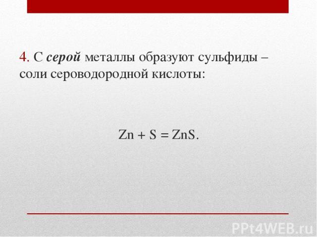 4. С серой металлы образуют сульфиды – соли сероводородной кислоты: Zn + S = ZnS.