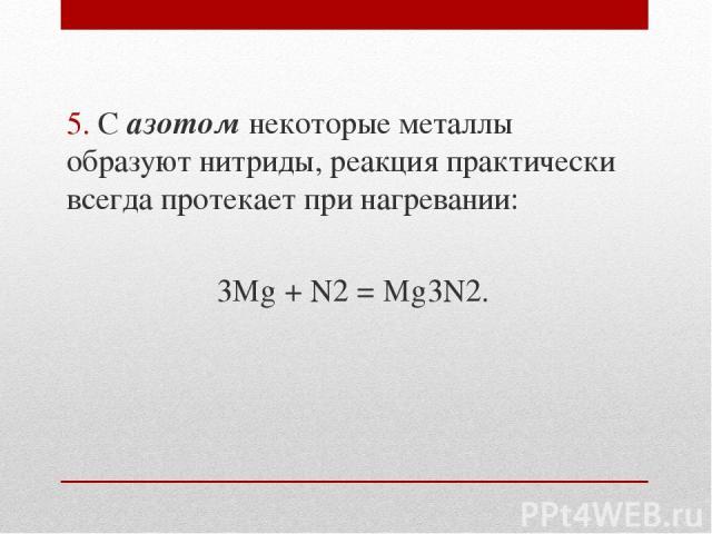 5. С азотом некоторые металлы образуют нитриды, реакция практически всегда протекает при нагревании: 3Mg + N2 = Mg3N2.