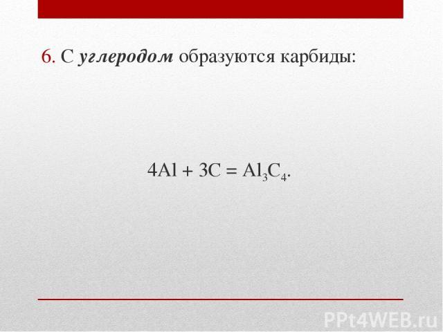 6. С углеродом образуются карбиды: 4Al + 3C = Al3C4.