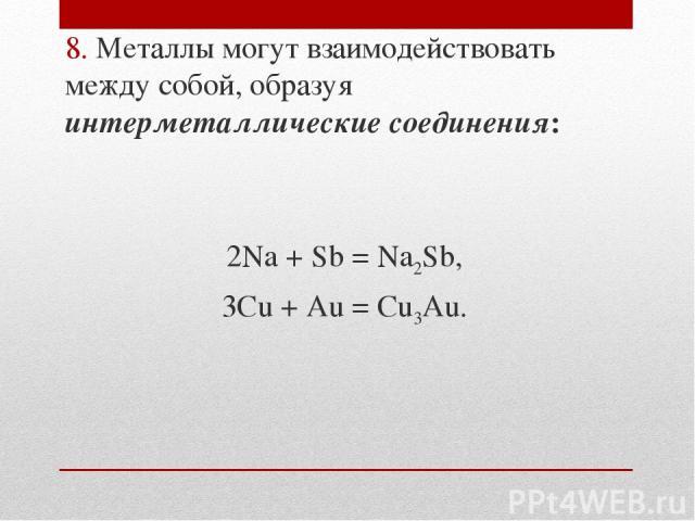 8. Металлы могут взаимодействовать между собой, образуя интерметаллические соединения: 2Na + Sb = Na2Sb, 3Cu + Au = Cu3Au.
