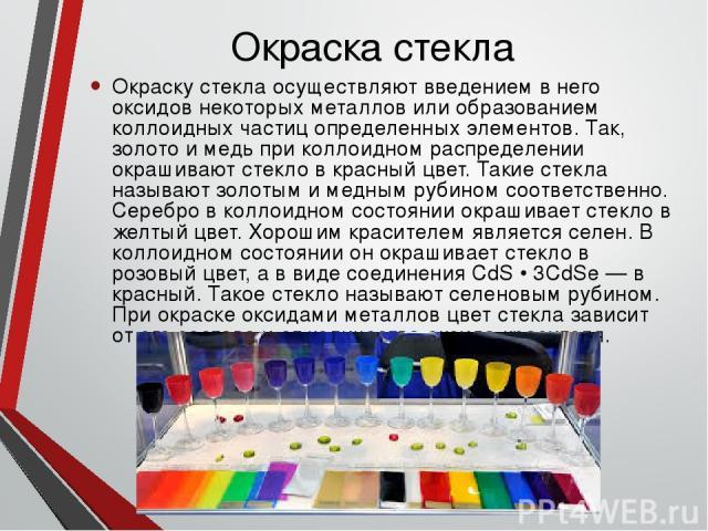 Окраска стекла Окраску стекла осуществляют введением в него оксидов некоторых металлов или образованием коллоидных частиц определенных элементов. Так, золото и медь при коллоидном распределении окрашивают стекло в красный цвет. Такие стекла называют…
