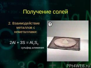 Получение солей 2. Взаимодействие металлов с неметаллами: 2Al + 3S = Al2S3 сульф