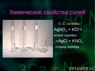 Химические свойства солей 5. С солями: AgNO3 + KCl = нитрат серебра =AgCl + KNO3
