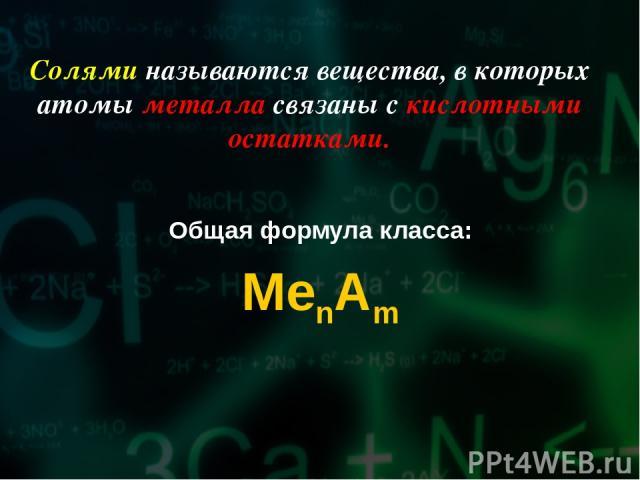 Солями называются вещества, в которых атомы металла связаны с кислотными остатками. Общая формула класса: MenAm