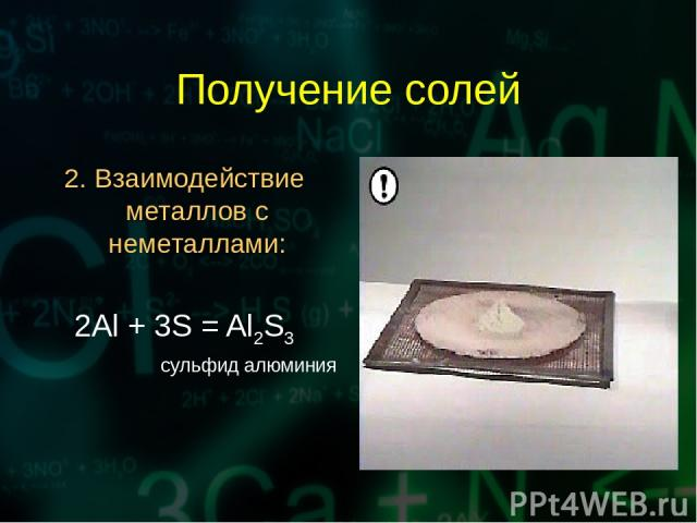 Получение солей 2. Взаимодействие металлов с неметаллами: 2Al + 3S = Al2S3 сульфид алюминия