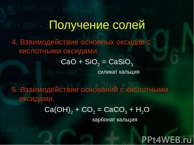 Получение солей 4. Взаимодействие основных оксидов с кислотными оксидами. CaO + SiO2 = CaSiO3 силикат кальция 5. Взаимодействие оснований с кислотными оксидами. Ca(OH)2 + CO2 = CaCO3 + H2O карбонат кальция