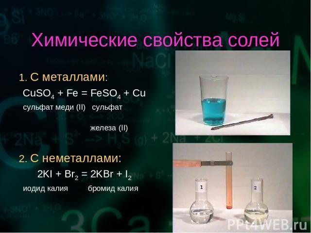 Химические свойства солей 1. С металлами: CuSO4 + Fe = FeSO4 + Cu сульфат меди (II) сульфат железа (II) 2. С неметаллами: 2KI + Br2 = 2KBr + I2 иодид калия бромид калия