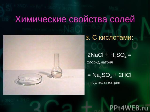 Химические свойства солей 3. С кислотами: 2NaCl + H2SO4 = хлорид натрия = Na2SO4 + 2HCl сульфат натрия