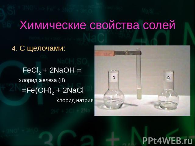 Химические свойства солей 4. С щелочами: FeCl2 + 2NaOH = хлорид железа (II) =Fe(OH)2 + 2NaCl хлорид натрия