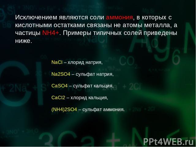 Исключением являются соли аммония, в которых с кислотными остатками связаны не атомы металла, а частицы NH4+. Примеры типичных солей приведены ниже. NaCl – хлорид натрия, Na2SO4 – сульфат натрия, СаSO4 – сульфат кальция, СаCl2 – хлорид кальция, (NH4…