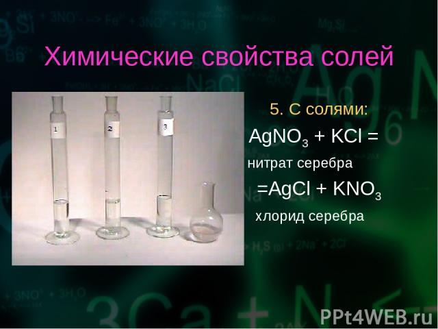 Химические свойства солей 5. С солями: AgNO3 + KCl = нитрат серебра =AgCl + KNO3 хлорид серебра
