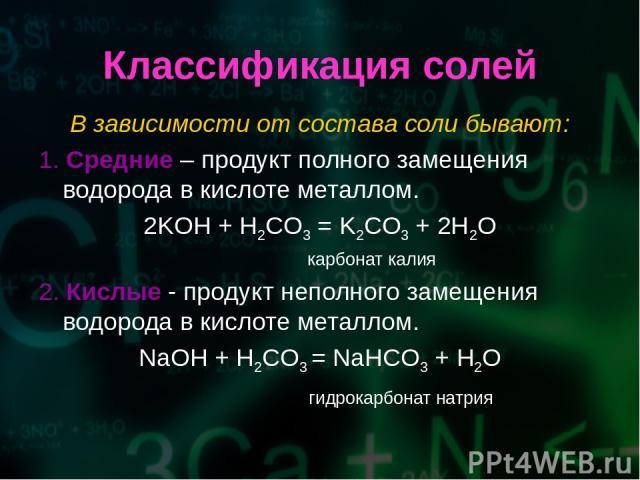 Классификация солей В зависимости от состава соли бывают: 1. Средние – продукт полного замещения водорода в кислоте металлом. 2KOH + H2CO3 = K2CO3 + 2H2O карбонат калия 2. Кислые - продукт неполного замещения водорода в кислоте металлом. NaOH + H2CO…