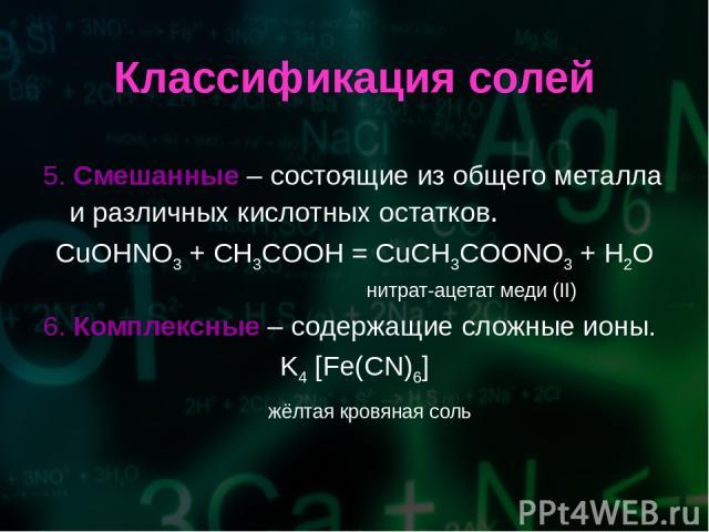 Классификация солей 5. Смешанные – состоящие из общего металла и различных кислотных остатков. CuOHNO3 + CH3COOH = CuCH3COONO3 + H2O нитрат-ацетат меди (II) 6. Комплексные – содержащие сложные ионы. K4 [Fe(CN)6] жёлтая кровяная соль
