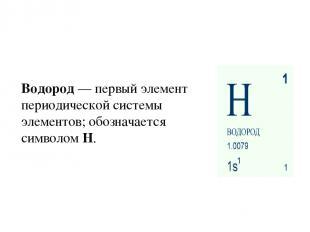 Водород— первый элемент периодической системы элементов; обозначается символом