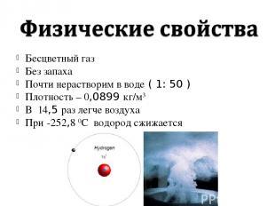 Бесцветный газ Без запаха Почти нерастворим в воде ( 1: 50 ) Плотность – 0,0899