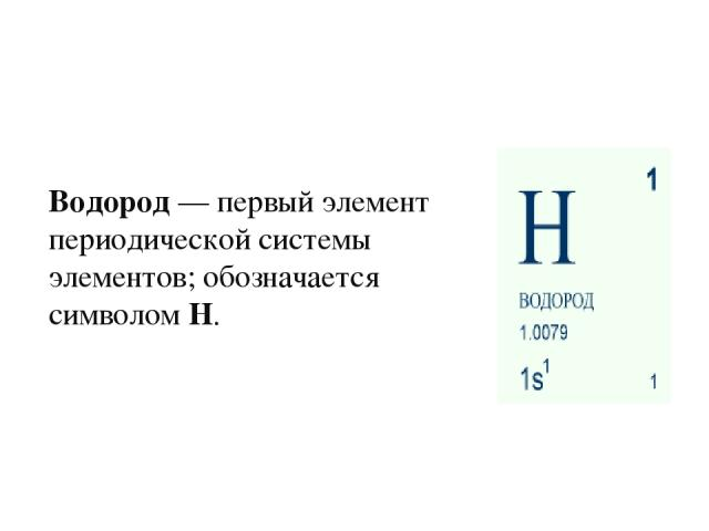 Водород— первый элемент периодической системы элементов; обозначается символом H.
