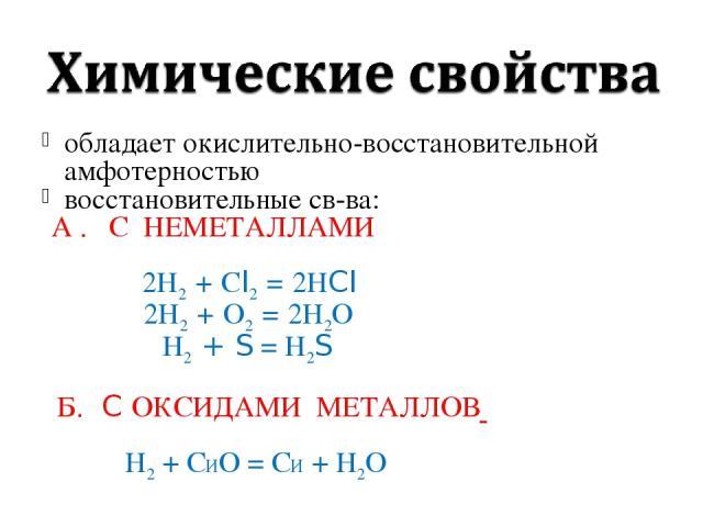 обладает окислительно-восстановительной амфотерностью восстановительные св-ва: А . С НЕМЕТАЛЛАМИ 2Н2 + Сl2 = 2НCl 2Н2 + О2 = 2Н2О Н2 + S = Н2S Б. C ОКСИДАМИ МЕТАЛЛОВ Н2 + СИО = СИ + Н2О
