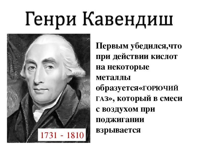Первым убедился,что при действии кислот на некоторые металлы образуется«ГОРЮЧИЙ ГАЗ», который в смеси с воздухом при поджигании взрывается 1731 - 1810