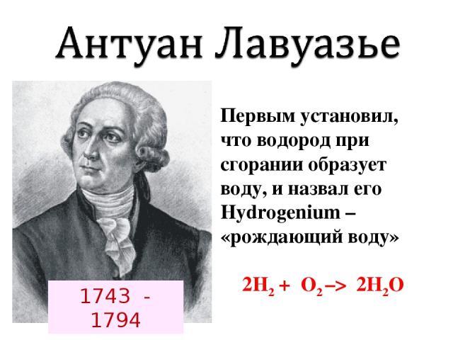 Первым установил, что водород при сгорании образует воду, и назвал его Hydrogenium – «рождающий воду» 2H2 + О2 –> 2Н2О 1743 - 1794