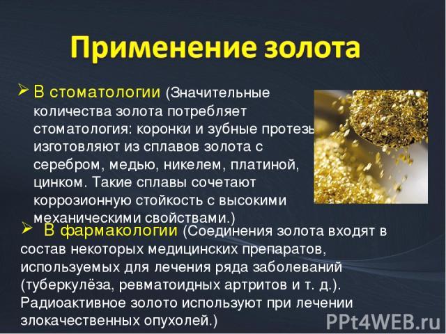 В стоматологии (Значительные количества золота потребляет стоматология: коронки и зубные протезы изготовляют из сплавов золота с серебром, медью, никелем, платиной, цинком. Такие сплавы сочетают коррозионную стойкость с высокими механическими свойст…