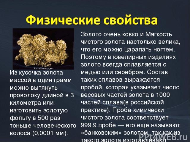 Золото очень ковко и Мягкость чистого золота настолько велика, что его можно царапать ногтем. Поэтому в ювелирных изделиях золото всегда сплавляется с медью или серебром. Состав таких сплавов выражается пробой, которая указывает число весовых частей…