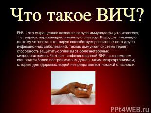 ВИЧ - это сокращенное название вируса иммунодефицита человека, т. е. вируса, пор