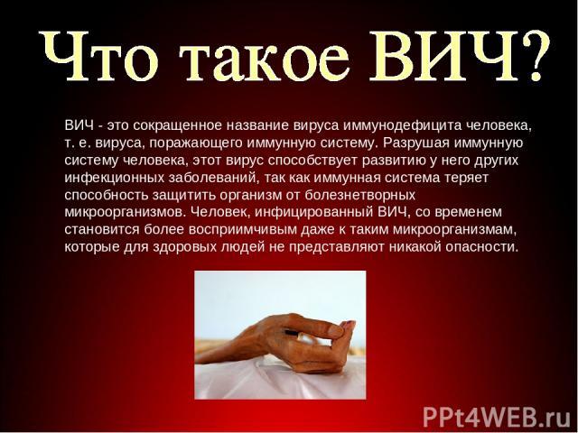ВИЧ - это сокращенное название вируса иммунодефицита человека, т. е. вируса, поражающего иммунную систему. Разрушая иммунную систему человека, этот вирус способствует развитию у него других инфекционных заболеваний, так как иммунная система теряет с…