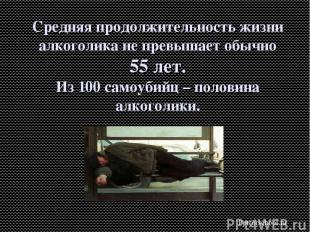 Средняя продолжительность жизни алкоголика не превышает обычно 55 лет. Из 100 са