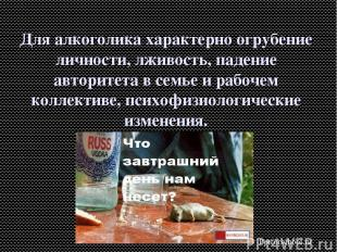 Для алкоголика характерно огрубение личности, лживость, падение авторитета в сем
