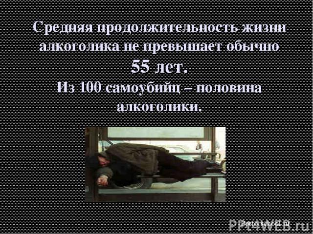 Средняя продолжительность жизни алкоголика не превышает обычно 55 лет. Из 100 самоубийц – половина алкоголики. Pptforschool.ru
