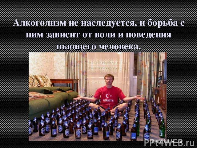 Алкоголизм не наследуется, и борьба с ним зависит от воли и поведения пьющего человека. Pptforschool.ru