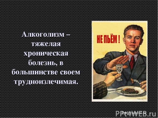 Алкоголизм – тяжелая хроническая болезнь, в большинстве своем трудноизлечимая. Pptforschool.ru