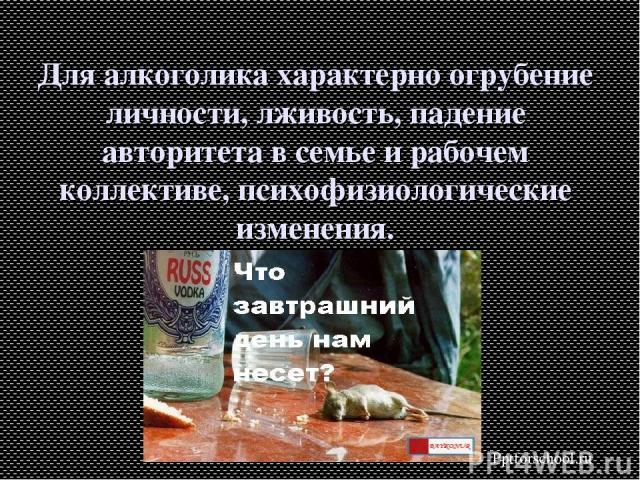 Для алкоголика характерно огрубение личности, лживость, падение авторитета в семье и рабочем коллективе, психофизиологические изменения. Pptforschool.ru