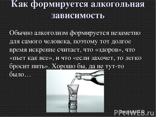 Как формируется алкогольная зависимость Обычно алкоголизм формируется незаметно для самого человека, поэтому тот долгое время искренне считает, что «здоров», что «пьет как все», и что «если захочет, то легко бросит пить». Хорошо бы, да не тут-то был…